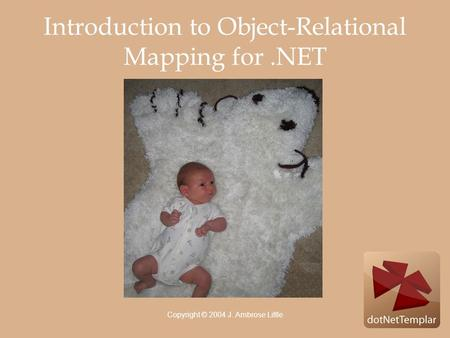 Copyright © 2004 J. Ambrose Little Introduction to Object-Relational Mapping for.NET.