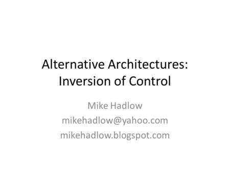 Alternative Architectures: Inversion of Control Mike Hadlow mikehadlow.blogspot.com.