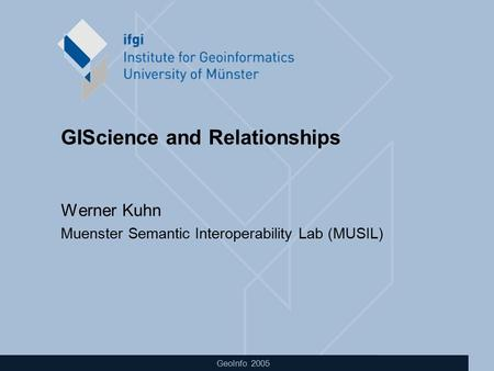 GeoInfo 2005 GIScience and Relationships Werner Kuhn Muenster Semantic Interoperability Lab (MUSIL)