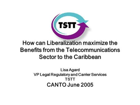 How can Liberalization maximize the Benefits from the Telecommunications Sector to the Caribbean Lisa Agard VP Legal Regulatory and Carrier Services TSTT.