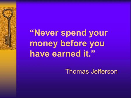 """Never spend your money before you have earned it."" Thomas Jefferson."