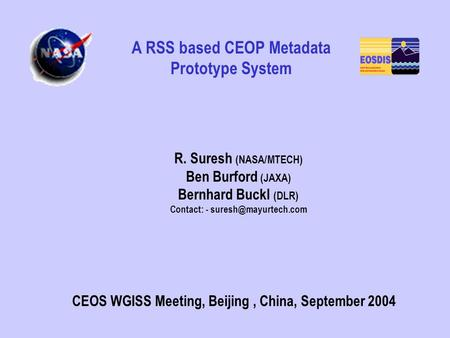R. Suresh (NASA/MTECH) Ben Burford (JAXA) Bernhard Buckl (DLR) Contact: - CEOS WGISS Meeting, Beijing, China, September 2004 A RSS.