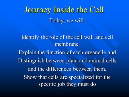Journey Inside the Cell Today, we will: Identify the role of the cell wall and cell membrane. Explain the function of each organelle and Distinguish between.