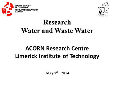 Research Water and Waste Water May 7 th 2014 ACORN Research Centre Limerick Institute of Technology.