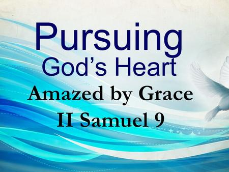 Pursuing God's Heart Amazed by Grace II Samuel 9.