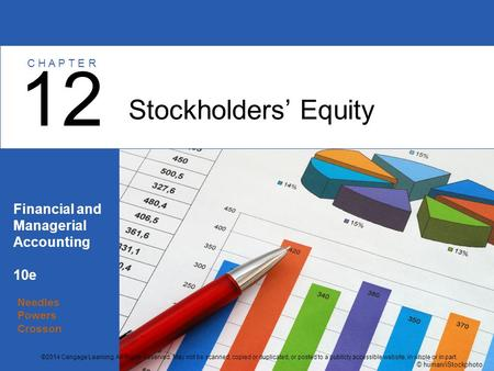 Needles Powers Crosson Financial and Managerial Accounting 10e Stockholders' Equity 12 C H A P T E R © human/iStockphoto ©2014 Cengage Learning. All Rights.