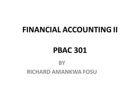 FINANCIAL ACCOUNTING II PBAC 301 BY RICHARD AMANKWA FOSU.