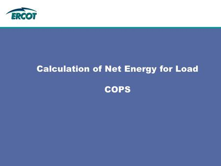 Calculation of Net Energy for Load COPS. 2 2 Outline  Definition of Net Energy for Load  How Net Energy for Load is calculated in ERCOT.