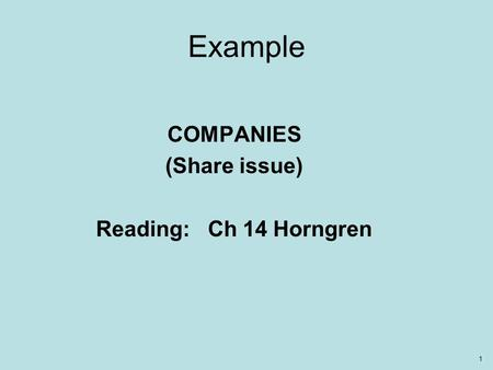 1 Example COMPANIES (Share issue) Reading: Ch 14 Horngren.