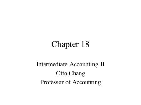 Chapter 18 Intermediate Accounting II Otto Chang Professor of Accounting.