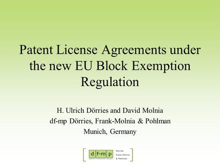 Patent License Agreements under the new EU Block Exemption Regulation H. Ulrich Dörries and David Molnia df-mp Dörries, Frank-Molnia & Pohlman Munich,
