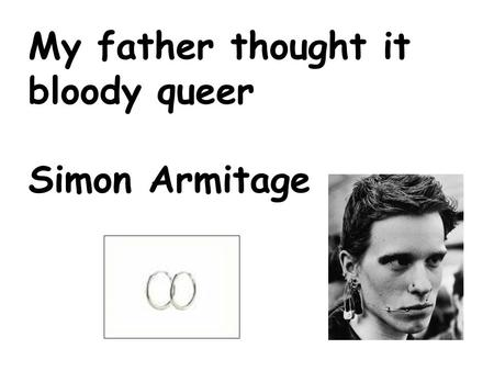 My father thought it bloody queer Simon Armitage.