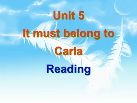 Unit 5 It must belong to Carla Reading. It must belong to Carla 同义句( It must _____ _______. ) be Carla's 否定句 ( It ________ be Carla's.) can't.