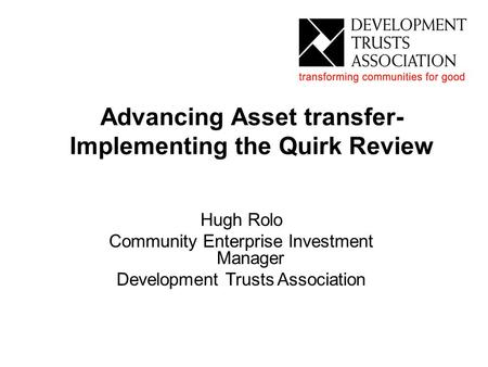 Advancing Asset transfer- Implementing the Quirk Review Hugh Rolo Community Enterprise Investment Manager Development Trusts Association Advancing Asset.