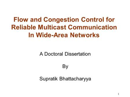 1 Flow and Congestion Control for Reliable Multicast Communication In Wide-Area Networks A Doctoral Dissertation By Supratik Bhattacharyya.