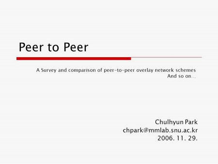 Peer to Peer A Survey and comparison of peer-to-peer overlay network schemes And so on… Chulhyun Park 2006. 11. 29.