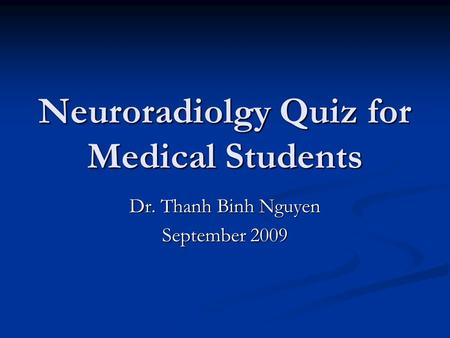 Neuroradiolgy Quiz for Medical Students Dr. Thanh Binh Nguyen September 2009.