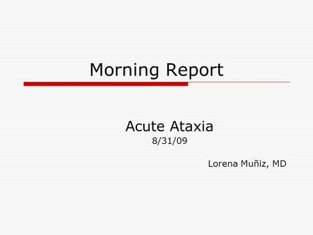 Morning Report Acute Ataxia 8/31/09 Lorena Muñiz, MD.