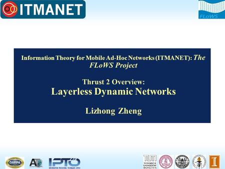 Information Theory for Mobile Ad-Hoc Networks (ITMANET): The FLoWS Project Thrust 2 Overview: Layerless Dynamic Networks Lizhong Zheng.