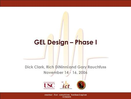 11/19/2015 center for creative technologies GEL Design – Phase I Dick Clark, Rich DiNinni and Gary Rauchfuss November 14 - 16, 2006.
