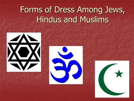 Forms of Dress Among Jews, Hindus and Muslims. Judaism No specific form of dress, though both men and women are to be dressed modestly No specific form.