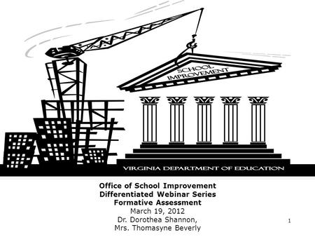 Office of School Improvement Differentiated Webinar Series Formative Assessment March 19, 2012 Dr. Dorothea Shannon, Mrs. Thomasyne Beverly 1.