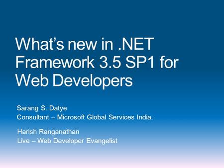 What's new in.NET Framework 3.5 SP1 for Web Developers Sarang S. Datye Consultant – Microsoft Global Services India. Harish Ranganathan Live – Web Developer.