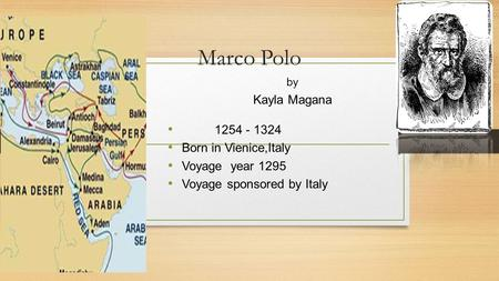 Marco Polo by Kayla Magana 1254 - 1324 Born in Vienice,Italy Voyage year 1295 Voyage sponsored by Italy.