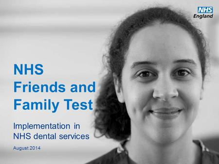 Www.england.nhs.uk NHS Friends and Family Test Implementation in NHS dental services August 2014.