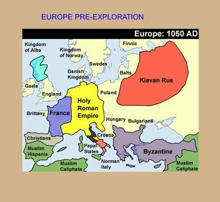 EUROPE PRE-EXPLORATION. THE DARK AGES PERIOD OF TIME BETWEEN FALL OF THE ROMAN EMPIRE, AND THE RISE OF EUROPEAN MONARCHS 476 AD- 1400 AD.