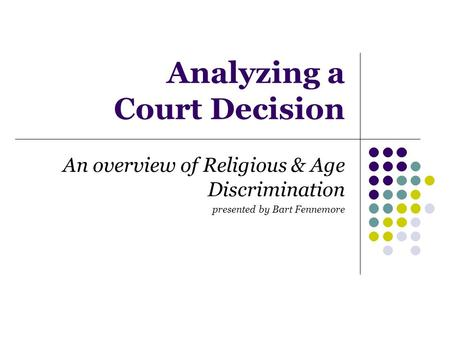 Analyzing a Court Decision An overview of Religious & Age Discrimination presented by Bart Fennemore.
