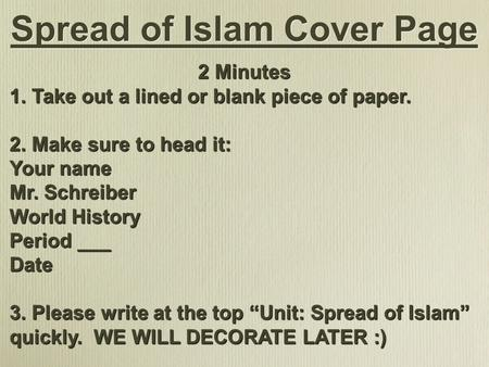 Spread of Islam Cover Page 2 Minutes 1. Take out a lined or blank piece of paper. 2. Make sure to head it: Your name Mr. Schreiber World History Period.