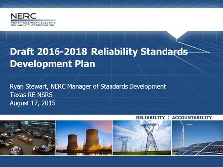 Draft 2016-2018 Reliability Standards Development Plan Ryan Stewart, NERC Manager of Standards Development Texas RE NSRS August 17, 2015.