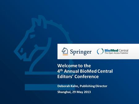 Deborah Kahn, Publishing Director Shanghai, 29 May 2013 Welcome to the 4 th Annual BioMed Central Editors' Conference.