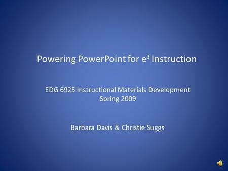 Powering PowerPoint for e 3 Instruction EDG 6925 Instructional Materials Development Spring 2009 Barbara Davis & Christie Suggs.