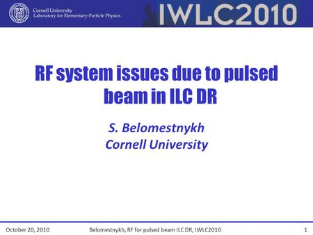 RF system issues due to pulsed beam in ILC DR October 20, 20101 Belomestnykh, RF for pulsed beam ILC DR, IWLC2010 S. Belomestnykh Cornell University.