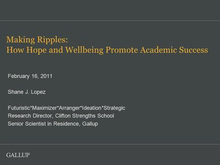 Making Ripples: How Hope and Wellbeing Promote Academic Success February 16, 2011 Shane J. Lopez Futuristic*Maximizer*Arranger*Ideation*Strategic Research.