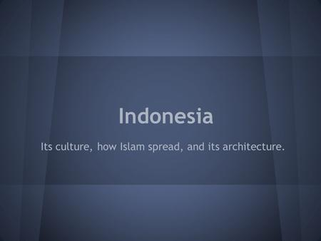 Indonesia Its culture, how Islam spread, and its architecture.