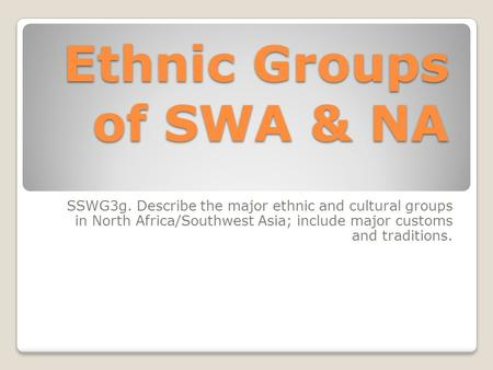 Ethnic Groups of SWA & NA SSWG3g. Describe the major ethnic and cultural groups in North Africa/Southwest Asia; include major customs and traditions.