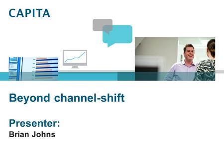 Beyond channel-shift Presenter: Brian Johns. About Capita's software services Capita's software services division is a leading supplier of software solutions.
