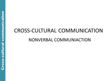 Cross-cultural communication CROSS-CULTURAL COMMUNICATION NONVERBAL COMMUNIACTION.