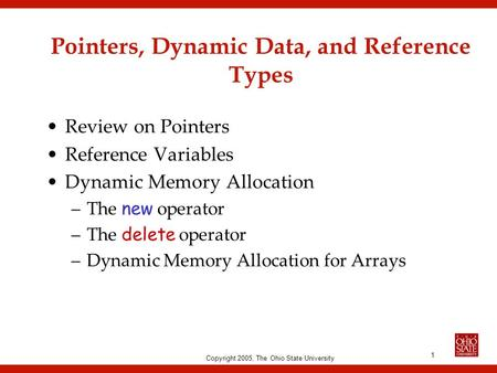 Copyright 2005, The Ohio State University 1 Pointers, Dynamic Data, and Reference Types Review on Pointers Reference Variables Dynamic Memory Allocation.