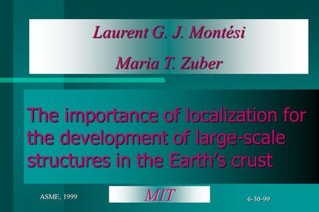 Laurent G. J. Montési Maria T. Zuber 6-30-99 ASME, 1999 The importance of localization for the development of large-scale structures in the Earth's crust.
