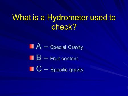 What is a Hydrometer used to check? A – Special Gravity A – Special Gravity B – Fruit content B – Fruit content C – Specific gravity C – Specific gravity.