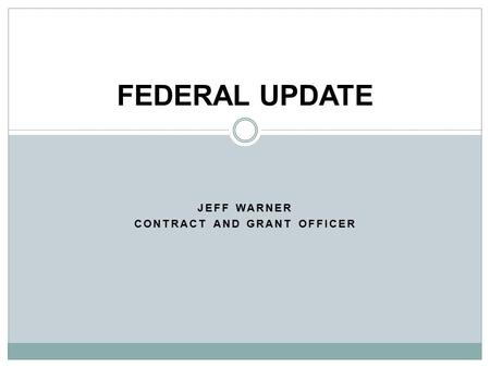 JEFF WARNER CONTRACT AND GRANT OFFICER FEDERAL UPDATE.