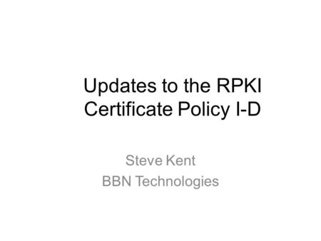 Updates to the RPKI Certificate Policy I-D Steve Kent BBN Technologies.