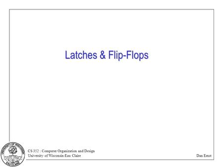 CS 352 : Computer Organization and Design University of Wisconsin-Eau Claire Dan Ernst Latches & Flip-Flops.