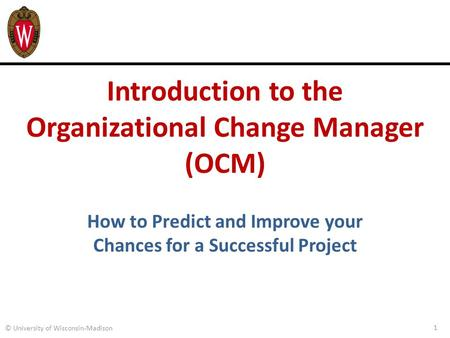 Introduction to the Organizational Change Manager (OCM) 1 © University of Wisconsin-Madison How to Predict and Improve your Chances for a Successful Project.