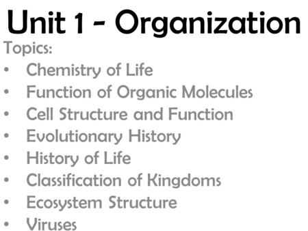 Unit 1 - Organization Topics: Chemistry of Life Function of Organic Molecules Cell Structure and Function Evolutionary History History of Life Classification.
