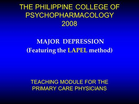 THE PHILIPPINE COLLEGE OF PSYCHOPHARMACOLOGY 2008 MAJOR DEPRESSION (Featuring the LAPEL method) TEACHING MODULE FOR THE PRIMARY CARE PHYSICIANS.